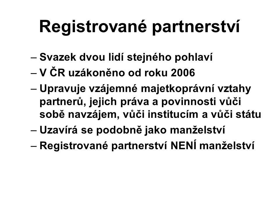 Registrované partnerství –Svazek dvou lidí stejného pohlaví –V ČR uzákoněno od roku 2006 –Upravuje vzájemné majetkoprávní vztahy partnerů, jejich práv
