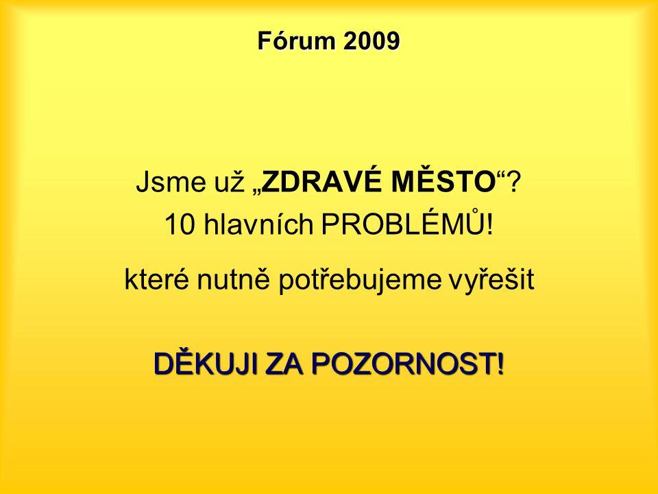 """Fórum 2009 Jsme už """"ZDRAVÉ MĚSTO""""? 10 hlavních PROBLÉMŮ! které nutně potřebujeme vyřešit DĚKUJI ZA POZORNOST!"""