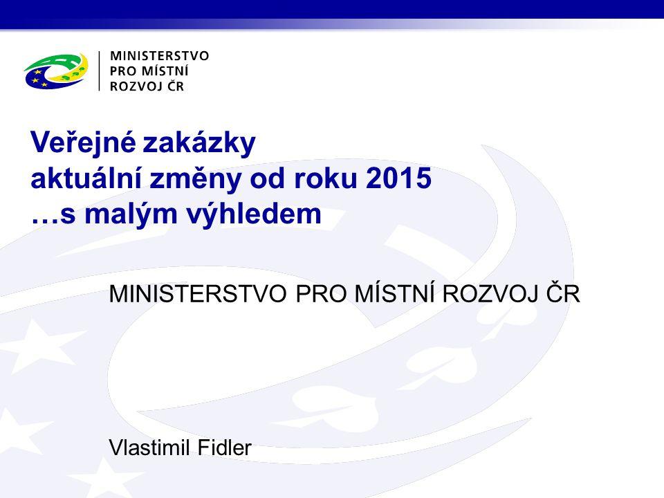 MINISTERSTVO PRO MÍSTNÍ ROZVOJ ČR Vlastimil Fidler Veřejné zakázky aktuální změny od roku 2015 …s malým výhledem