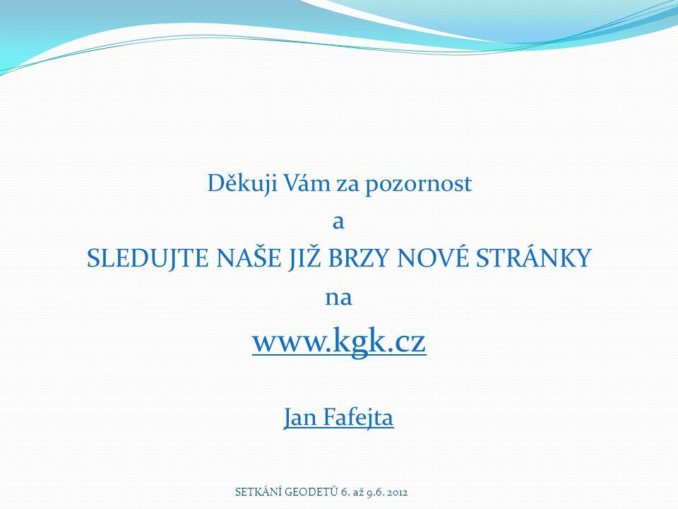 Děkuji Vám za pozornost a SLEDUJTE NAŠE JIŽ BRZY NOVÉ STRÁNKY na www.kgk.cz Jan Fafejta SETKÁNÍ GEODETŮ 6.