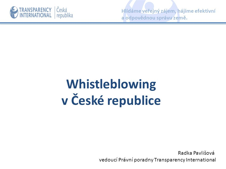 to blow the whistle (zapískat na píšťalku) ► varování, upozornění, že se nehraje podle pravidel ten, kdo upozorní na závažná nekalá jednání, která mohou ohrozit nebo poškodit veřejný zájem whistleblowing – proces odhalení nekalého jednání v určité organizaci prostřednictvím poskytnutí informace osobám nebo institucím, které mohou oznamovanou skutečnost prověřit a případně zakročit Kdo je whistleblower - oznamovatel Hlídáme veřejný zájem, hájíme efektivní a odpovědnou správu země.