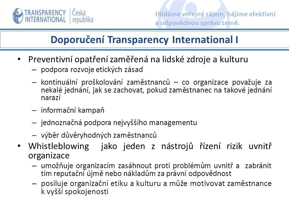 zavedení interních oznamovacích mechanismů -bezpečné, snadno přístupné -procesní postup důsledné prošetření oznámení -dvoustupňový systém -Výběr důvěryhodných osob, jasně vymezené kompetence -systém vhodných nápravných opatření -zpětná vazba ochrana oznamovatelů -ochrana totožnosti oznamovatele -záruky před odvetnými opatřeními - žádné sankce, pokud byl oznamovatel v dobré víře, že oznamovaná skutečnost je pravdivá -cílem: motivace k oznamování skutečností, jež svědčí o protiprávním jednání v příslušné organizaci Doporučení Transparency International II Hlídáme veřejný zájem, hájíme efektivní a odpovědnou správu země.