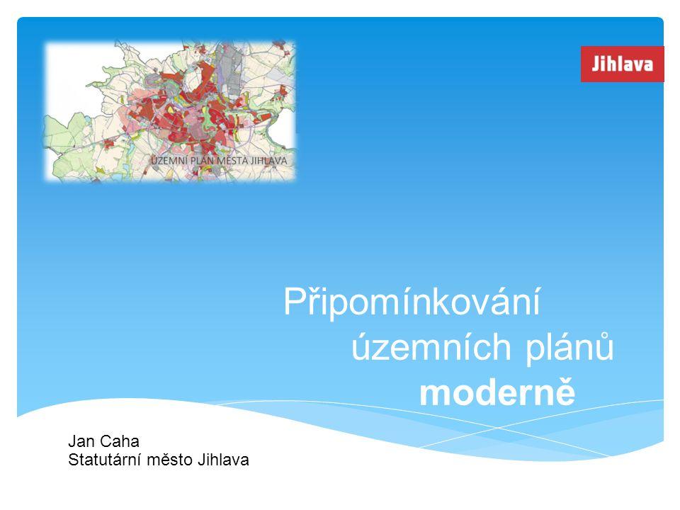 Připomínkování územních plánů moderně Jan Caha Statutární město Jihlava
