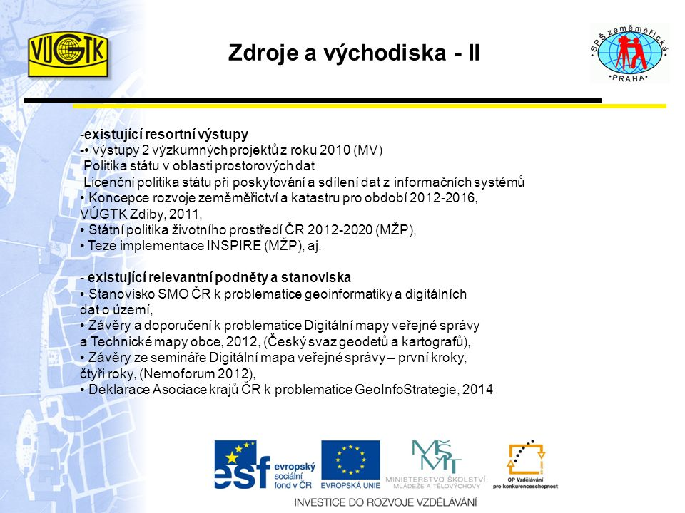 Zdroje a východiska - II -existující resortní výstupy - výstupy 2 výzkumných projektů z roku 2010 (MV) Politika státu v oblasti prostorových dat Licenční politika státu při poskytování a sdílení dat z informačních systémů Koncepce rozvoje zeměměřictví a katastru pro období 2012-2016, VÚGTK Zdiby, 2011, Státní politika životního prostředí ČR 2012-2020 (MŽP), Teze implementace INSPIRE (MŽP), aj.