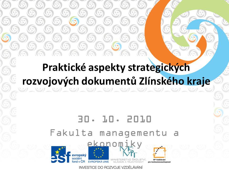 Praktické aspekty strategických rozvojových dokumentů Zlínského kraje 30. 10. 2010 Fakulta managementu a ekonomiky
