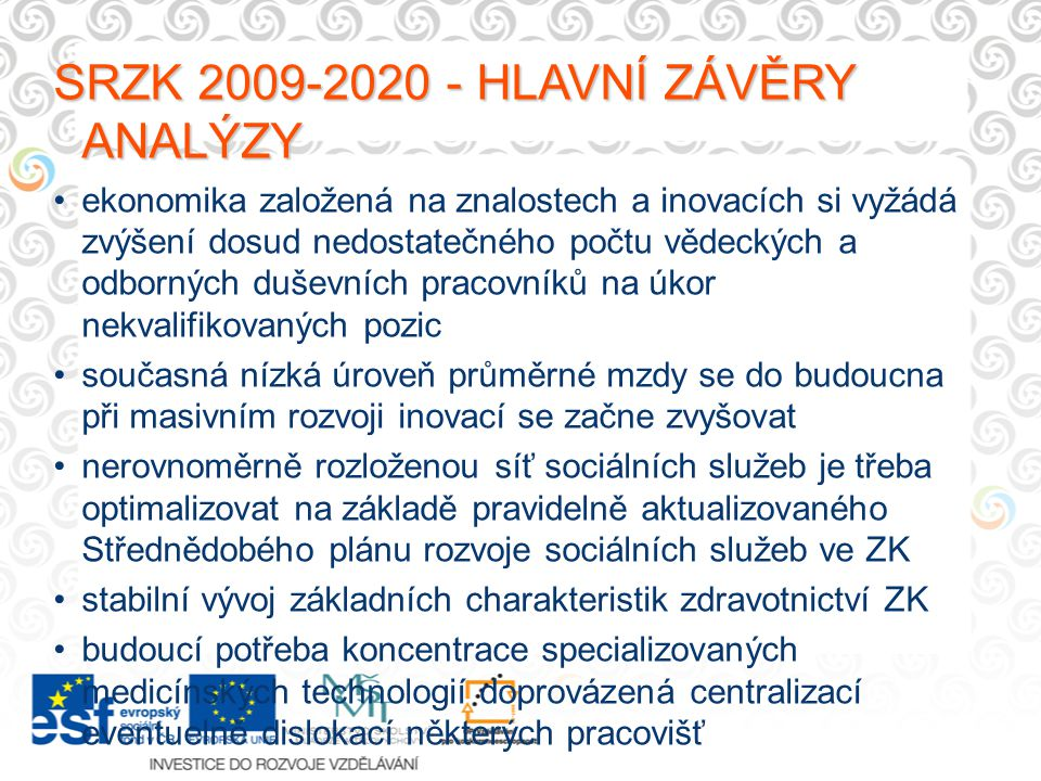 SRZK 2009-2020 - HLAVNÍ ZÁVĚRY ANALÝZY ekonomika založená na znalostech a inovacích si vyžádá zvýšení dosud nedostatečného počtu vědeckých a odborných duševních pracovníků na úkor nekvalifikovaných pozic současná nízká úroveň průměrné mzdy se do budoucna při masivním rozvoji inovací se začne zvyšovat nerovnoměrně rozloženou síť sociálních služeb je třeba optimalizovat na základě pravidelně aktualizovaného Střednědobého plánu rozvoje sociálních služeb ve ZK stabilní vývoj základních charakteristik zdravotnictví ZK budoucí potřeba koncentrace specializovaných medicínských technologií doprovázená centralizací eventuelně dislokací některých pracovišť
