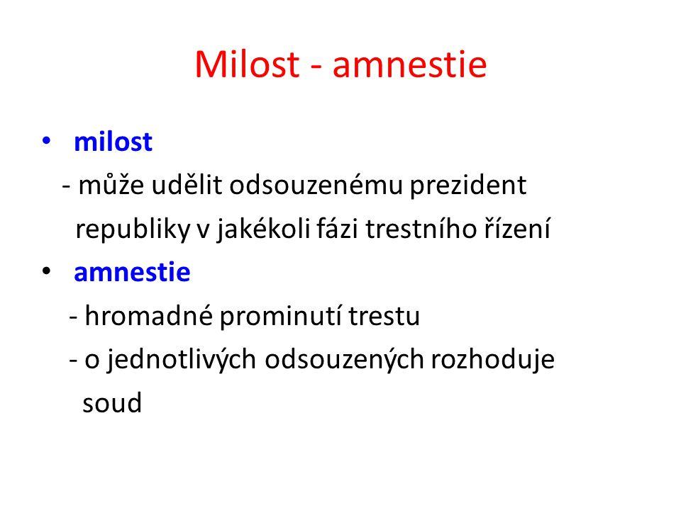 Milost - amnestie milost - může udělit odsouzenému prezident republiky v jakékoli fázi trestního řízení amnestie - hromadné prominutí trestu - o jednotlivých odsouzených rozhoduje soud