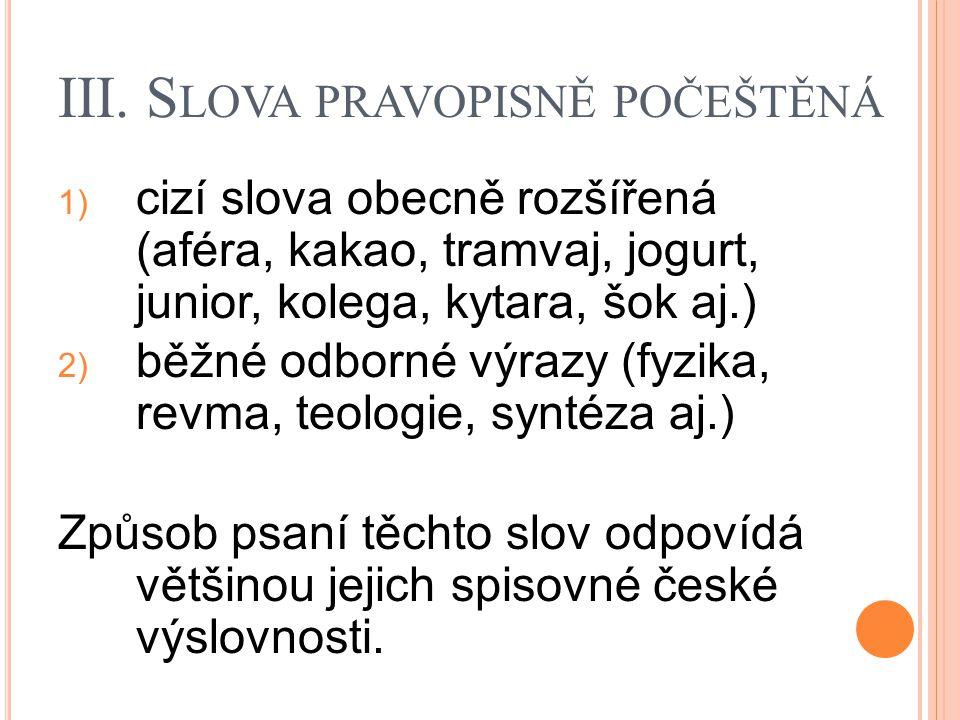 III. S LOVA PRAVOPISNĚ POČEŠTĚNÁ 1) cizí slova obecně rozšířená (aféra, kakao, tramvaj, jogurt, junior, kolega, kytara, šok aj.) 2) běžné odborné výra
