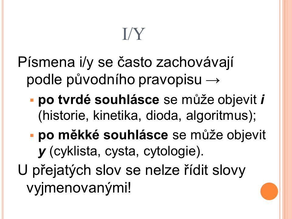 I/Y Písmena i/y se často zachovávají podle původního pravopisu →  po tvrdé souhlásce se může objevit i (historie, kinetika, dioda, algoritmus);  po