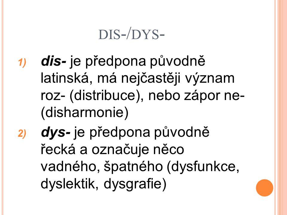 DIS -/ DYS - 1) dis- je předpona původně latinská, má nejčastěji význam roz- (distribuce), nebo zápor ne- (disharmonie) 2) dys- je předpona původně ře