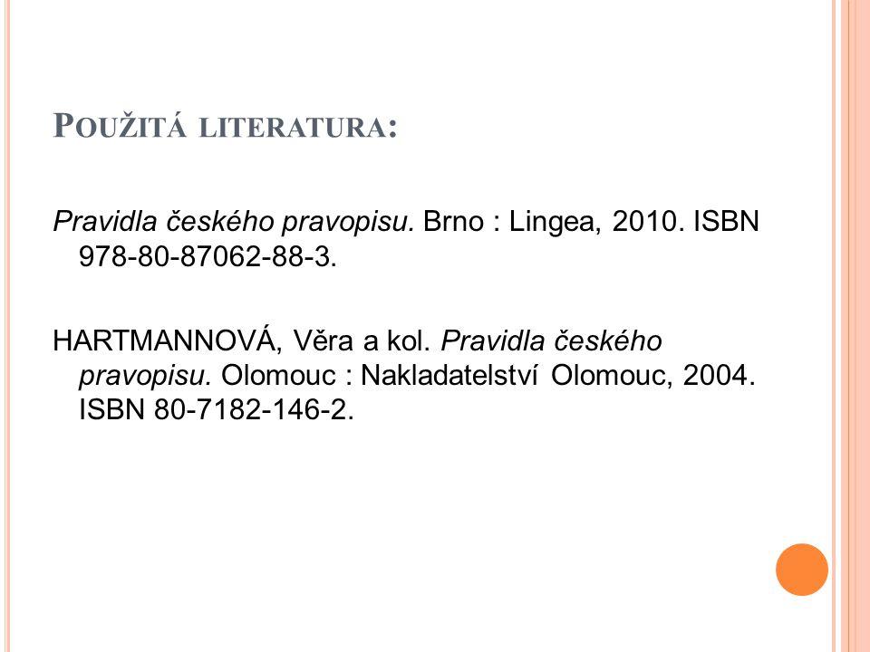P OUŽITÁ LITERATURA : Pravidla českého pravopisu. Brno : Lingea, 2010. ISBN 978-80-87062-88-3. HARTMANNOVÁ, Věra a kol. Pravidla českého pravopisu. Ol