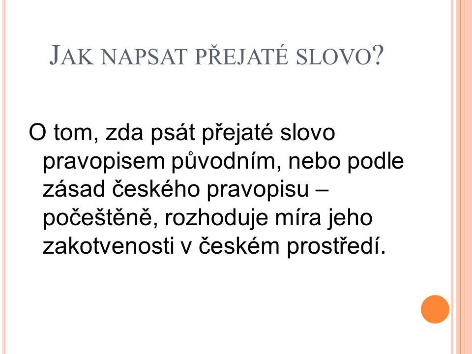 J AK NAPSAT PŘEJATÉ SLOVO ? O tom, zda psát přejaté slovo pravopisem původním, nebo podle zásad českého pravopisu – počeštěně, rozhoduje míra jeho zak
