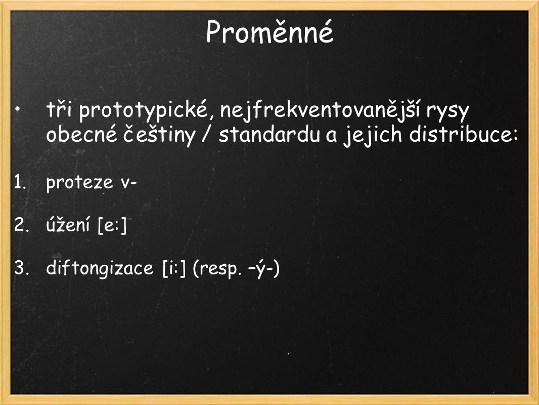 Proměnné tři prototypické, nejfrekventovanější rysy obecné češtiny / standardu a jejich distribuce: 1.proteze v- 2.úžení [e:] 3.diftongizace [i:] (resp.
