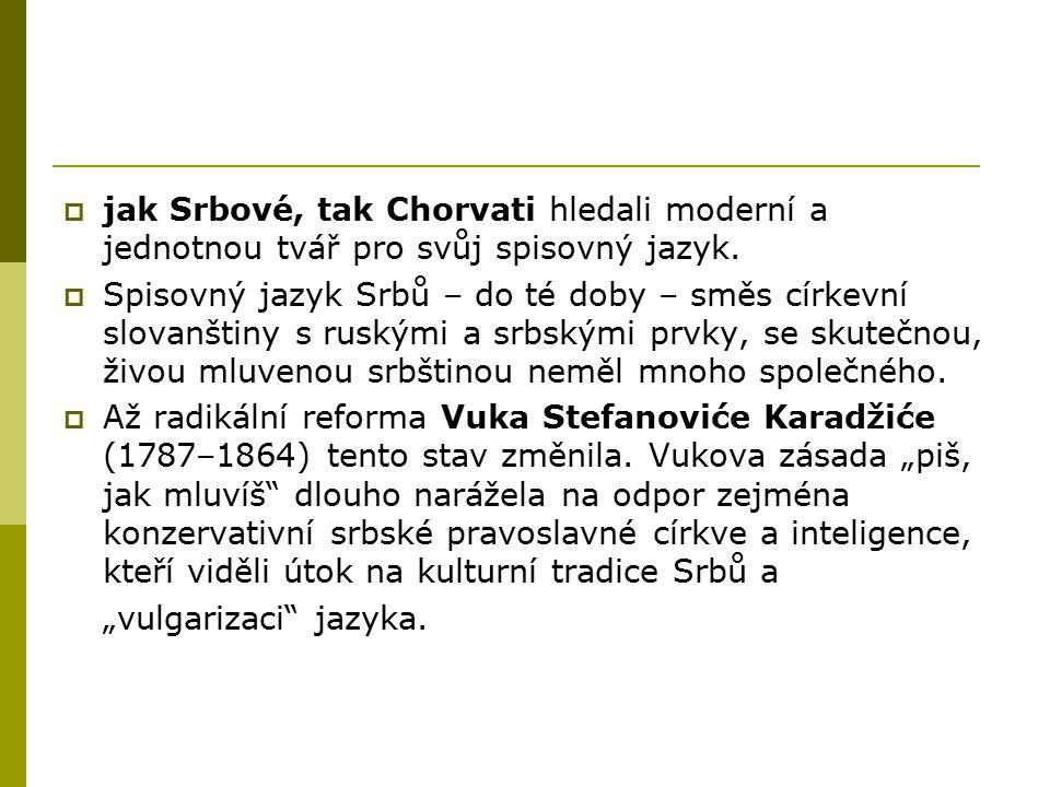  jak Srbové, tak Chorvati hledali moderní a jednotnou tvář pro svůj spisovný jazyk.  Spisovný jazyk Srbů – do té doby – směs církevní slovanštiny s