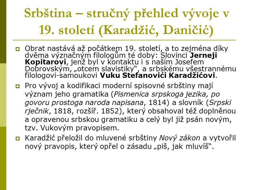Srbština – stručný přehled vývoje v 19. století (Karadžić, Daničić)  Obrat nastává až počátkem 19. století, a to zejména díky dvěma význačným filolog