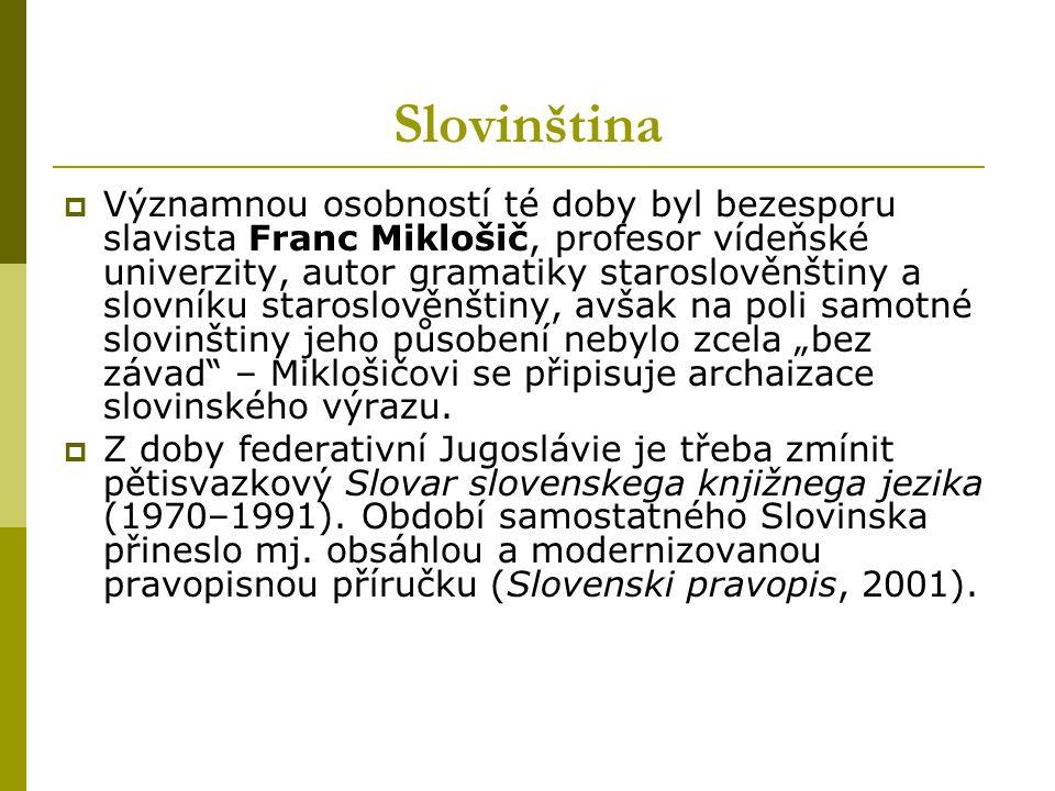 Slovinština  Významnou osobností té doby byl bezesporu slavista Franc Miklošič, profesor vídeňské univerzity, autor gramatiky staroslověnštiny a slov