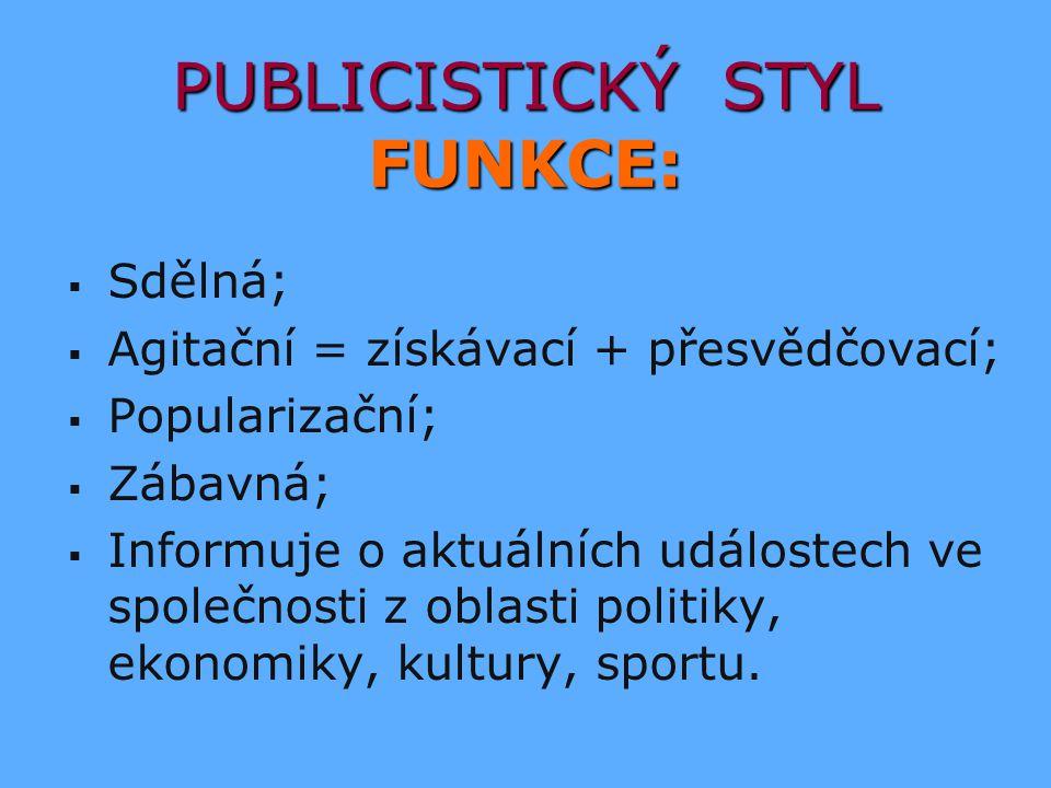 PUBLICISTICKÝ STYL FUNKCE:   Sdělná;   Agitační = získávací + přesvědčovací;   Popularizační;   Zábavná;   Informuje o aktuálních událostech