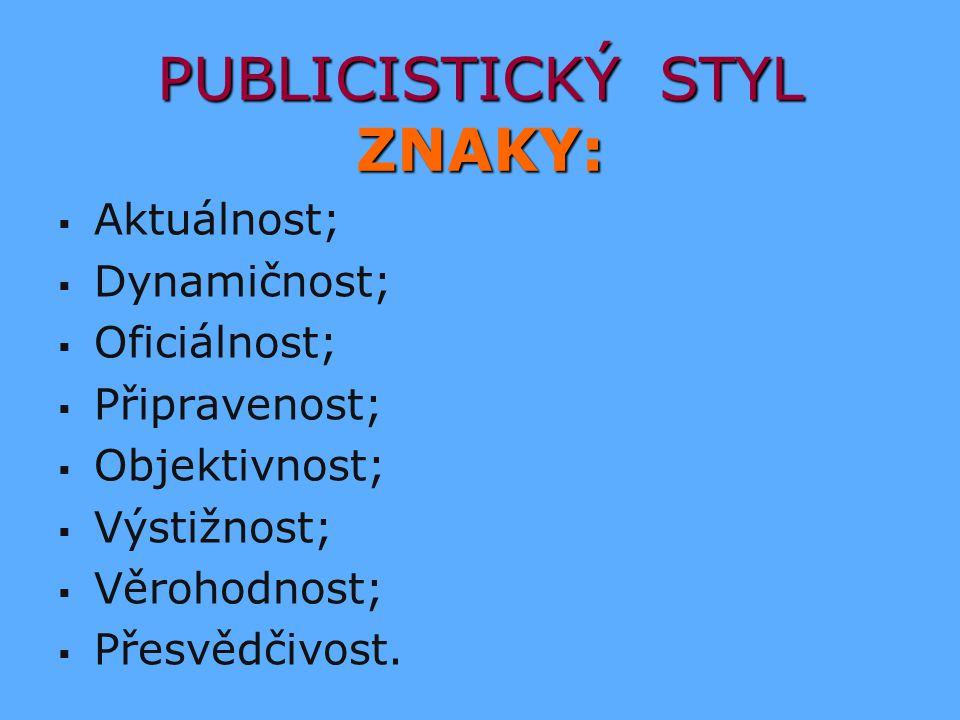 PUBLICISTICKÝ STYL ZNAKY:   Aktuálnost;   Dynamičnost;   Oficiálnost;   Připravenost;   Objektivnost;   Výstižnost;   Věrohodnost;   P