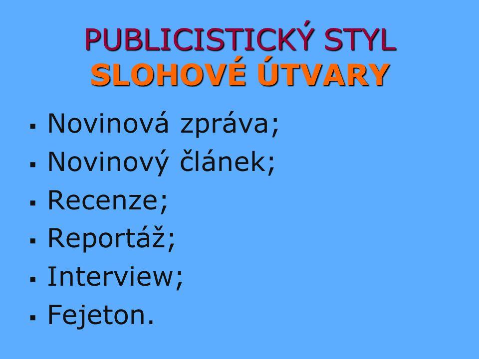 PUBLICISTICKÝ STYL SLOHOVÉ ÚTVARY   Novinová zpráva;   Novinový článek;   Recenze;   Reportáž;   Interview;   Fejeton.