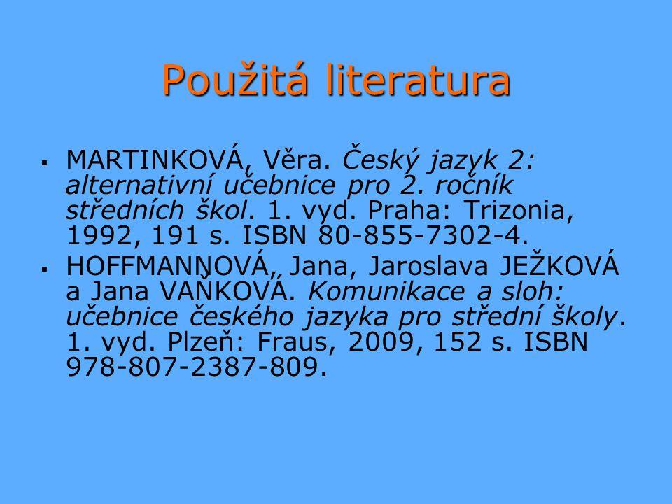 Použitá literatura   MARTINKOVÁ, Věra. Český jazyk 2: alternativní učebnice pro 2. ročník středních škol. 1. vyd. Praha: Trizonia, 1992, 191 s. ISBN