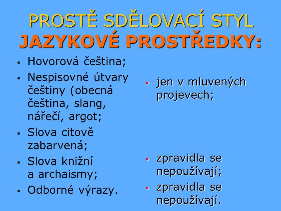PROSTĚ SDĚLOVACÍ STYL JAZYKOVÉ PROSTŘEDKY:   Hovorová čeština;   Nespisovné útvary češtiny (obecná čeština, slang, nářečí, argot;   Slova citově