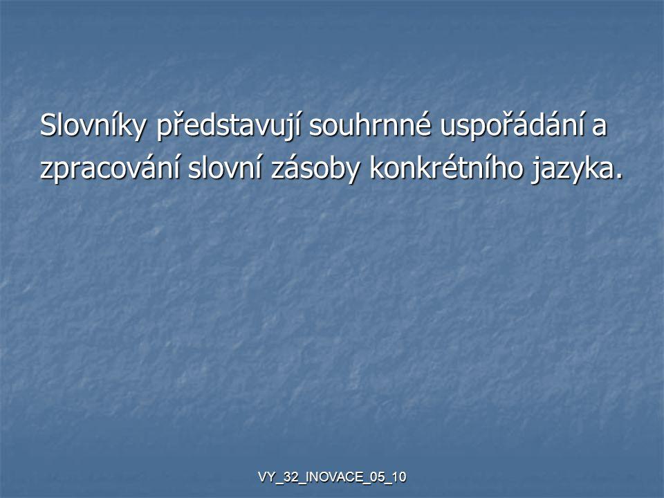 VY_32_INOVACE_05_10 Slovníky představují souhrnné uspořádání a zpracování slovní zásoby konkrétního jazyka.