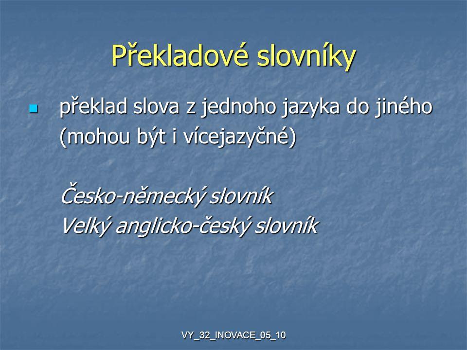 VY_32_INOVACE_05_10 Překladové slovníky překlad slova z jednoho jazyka do jiného překlad slova z jednoho jazyka do jiného (mohou být i vícejazyčné) Česko-německý slovník Velký anglicko-český slovník