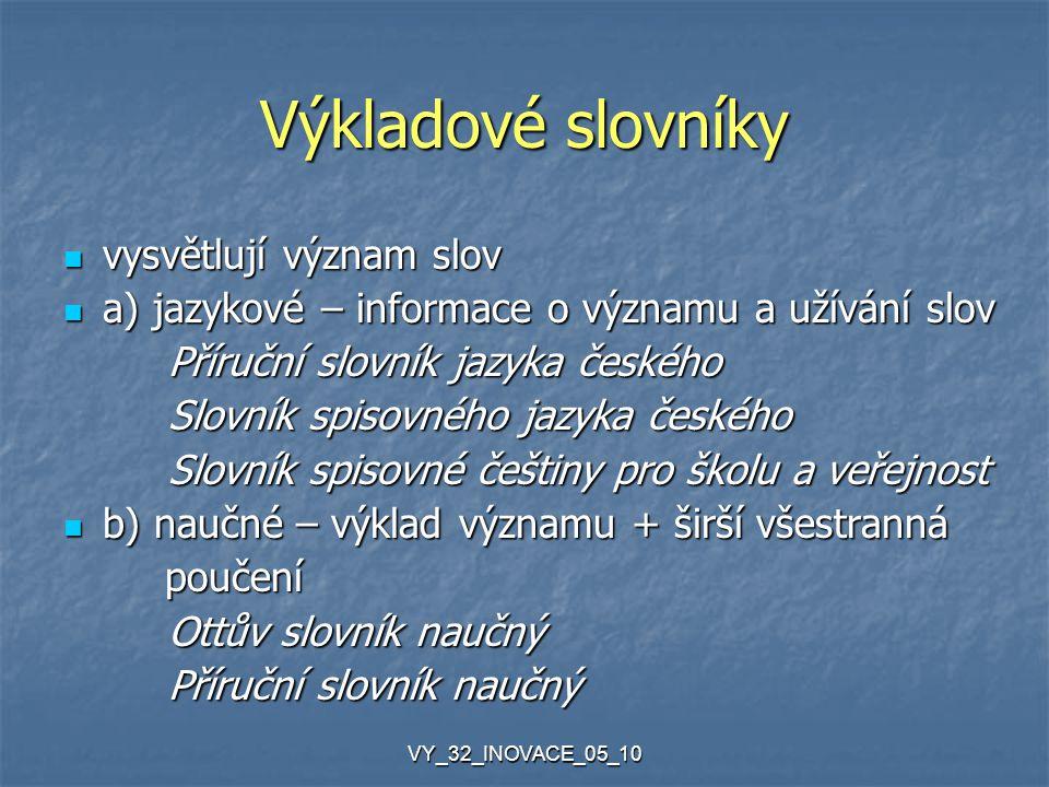VY_32_INOVACE_05_10 Výkladové slovníky vysvětlují význam slov vysvětlují význam slov a) jazykové – informace o významu a užívání slov a) jazykové – in