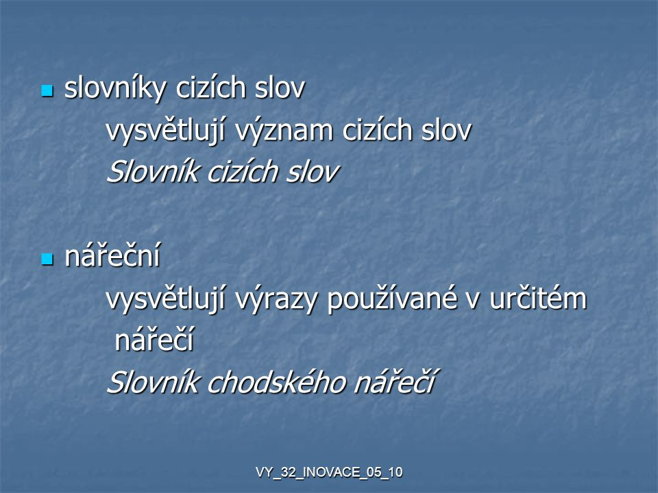 VY_32_INOVACE_05_10 slovníky cizích slov slovníky cizích slov vysvětlují význam cizích slov Slovník cizích slov nářeční nářeční vysvětlují výrazy používané v určitém nářečí nářečí Slovník chodského nářečí