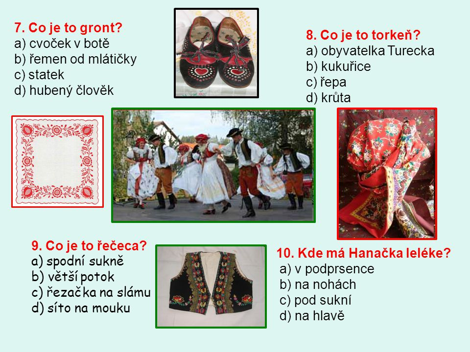 7. Co je to gront? a) cvoček v botě b) řemen od mlátičky c) statek d) hubený člověk 8. Co je to torkeň? a) obyvatelka Turecka b) kukuřice c) řepa d) k
