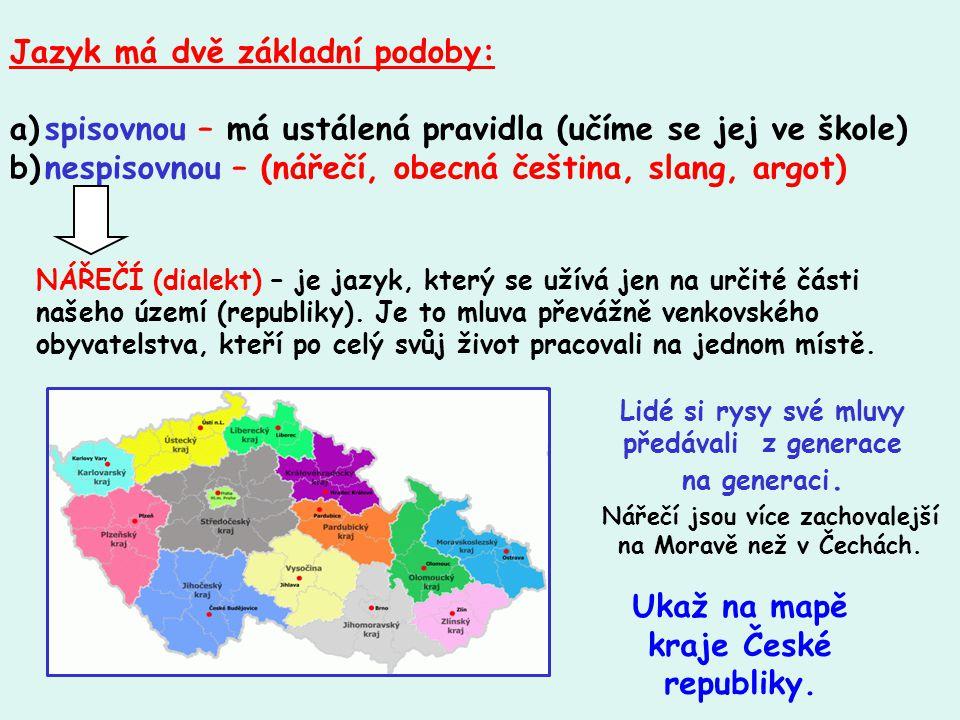 Jazyk má dvě základní podoby: a)spisovnou – má ustálená pravidla (učíme se jej ve škole) b)nespisovnou – (nářečí, obecná čeština, slang, argot) NÁŘEČÍ