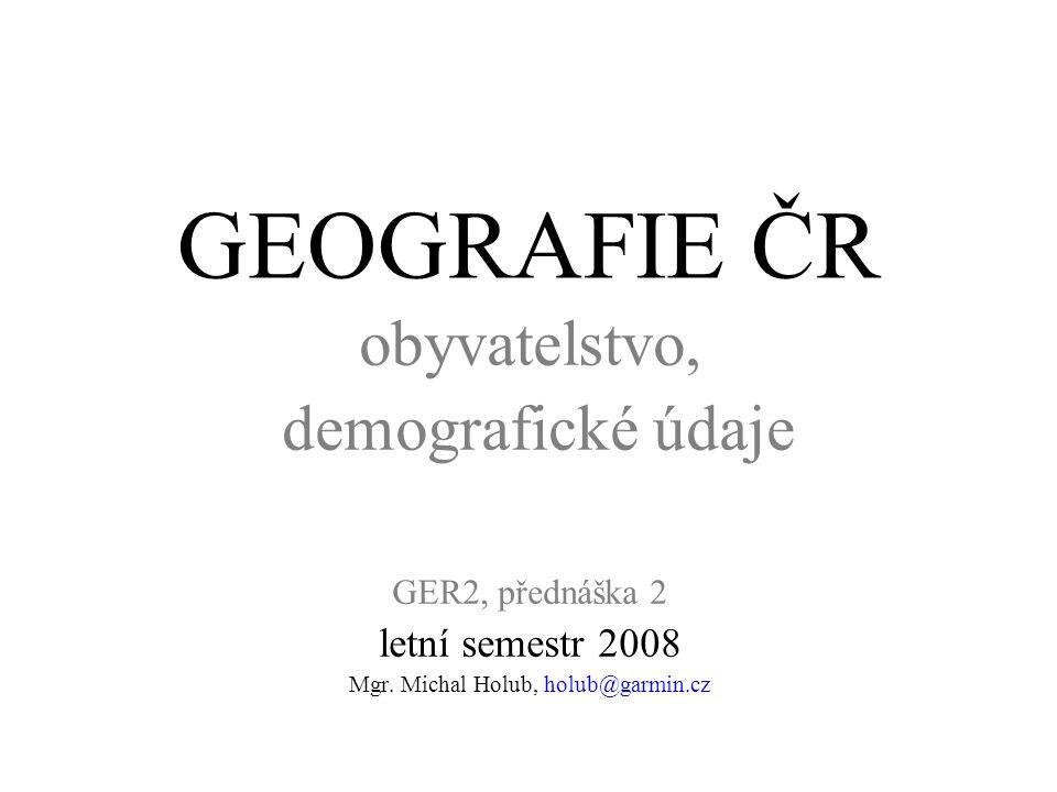 GEOGRAFIE ČR obyvatelstvo, demografické údaje GER2, přednáška 2 letní semestr 2008 Mgr. Michal Holub, holub@garmin.cz