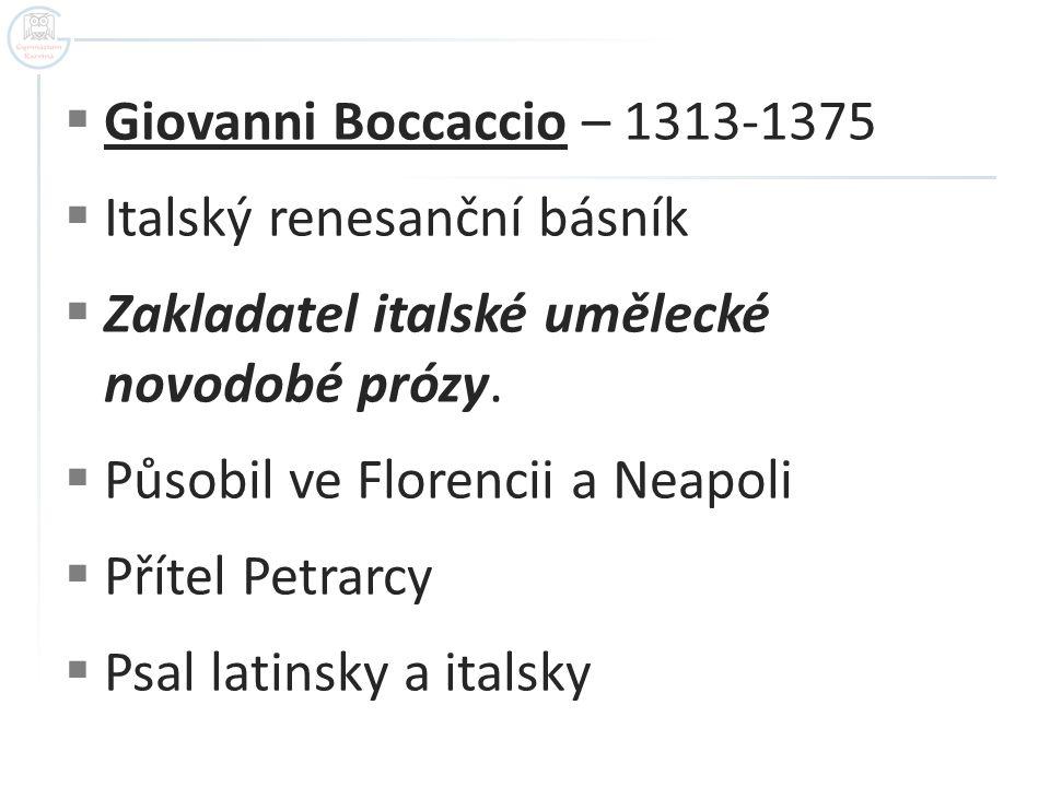  Giovanni Boccaccio – 1313-1375  Italský renesanční básník  Zakladatel italské umělecké novodobé prózy.  Působil ve Florencii a Neapoli  Přítel P