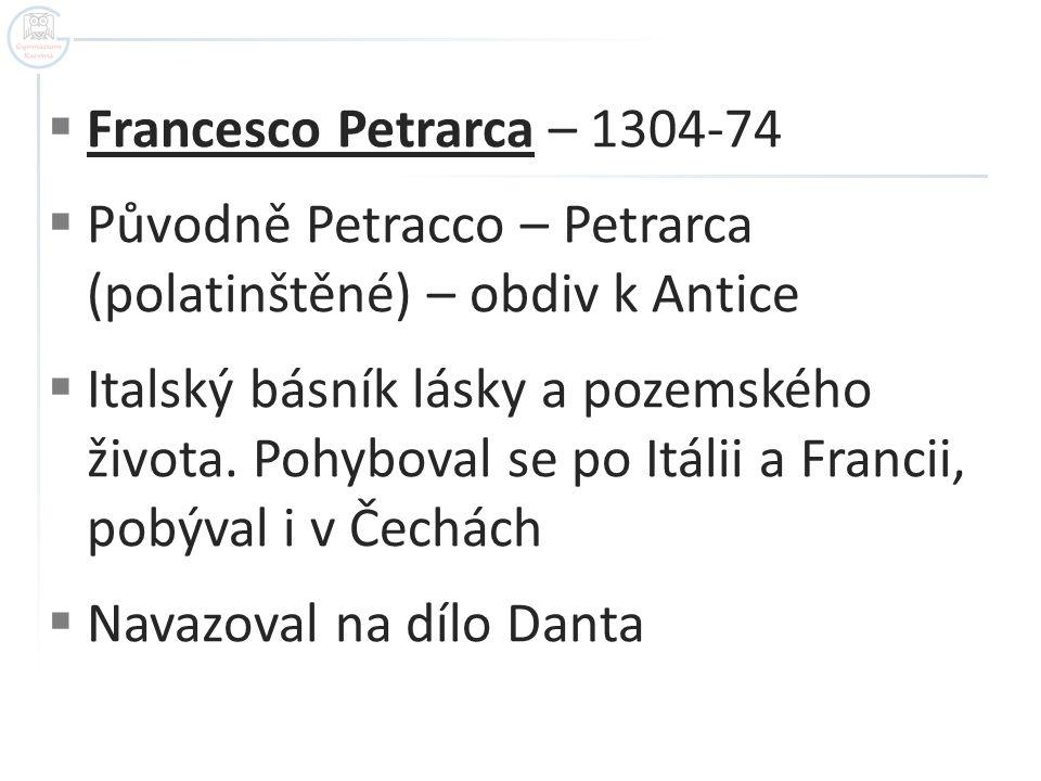  Francesco Petrarca – 1304-74  Původně Petracco – Petrarca (polatinštěné) – obdiv k Antice  Italský básník lásky a pozemského života. Pohyboval se