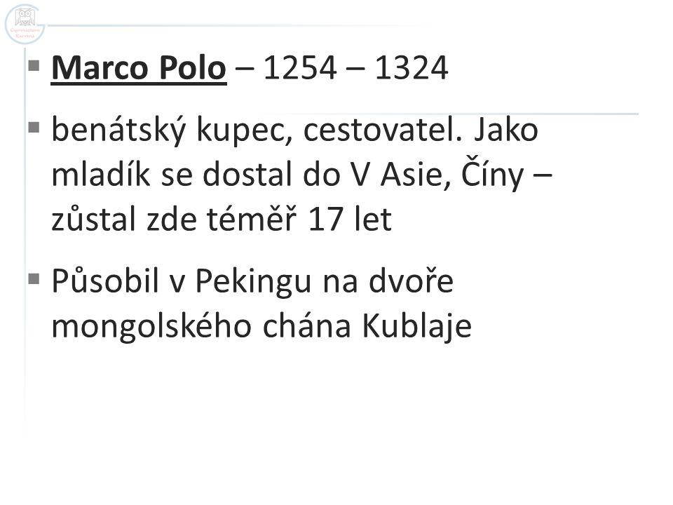  Marco Polo – 1254 – 1324  benátský kupec, cestovatel. Jako mladík se dostal do V Asie, Číny – zůstal zde téměř 17 let  Působil v Pekingu na dvoře