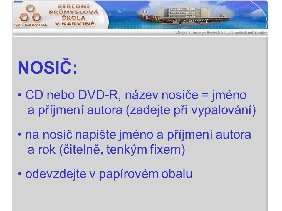 NOSIČ: CD nebo DVD-R, název nosiče = jméno a příjmení autora (zadejte při vypalování) na nosič napište jméno a příjmení autora a rok (čitelně, tenkým fixem) odevzdejte v papírovém obalu