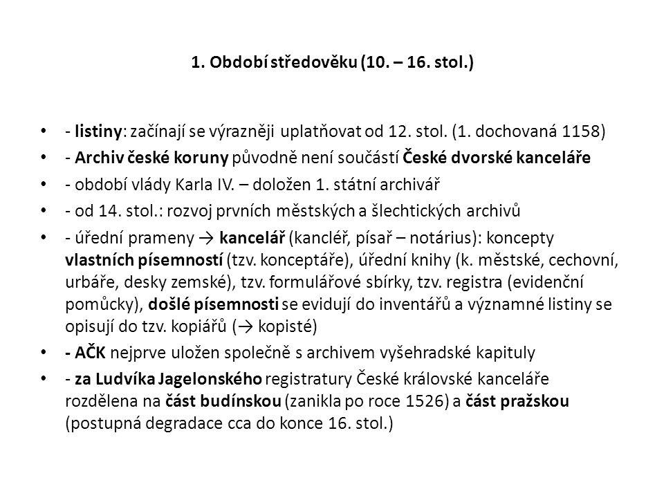 1. Období středověku (10. – 16. stol.) - listiny: začínají se výrazněji uplatňovat od 12. stol. (1. dochovaná 1158) - Archiv české koruny původně není