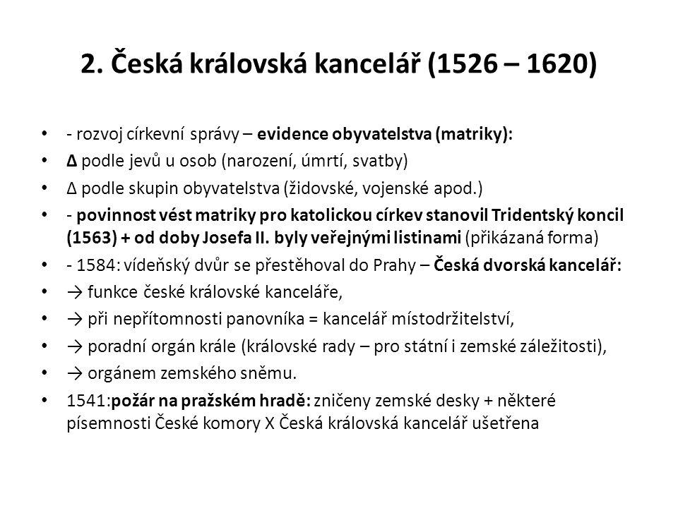 2. Česká královská kancelář (1526 – 1620) - rozvoj církevní správy – evidence obyvatelstva (matriky): ∆ podle jevů u osob (narození, úmrtí, svatby) ∆