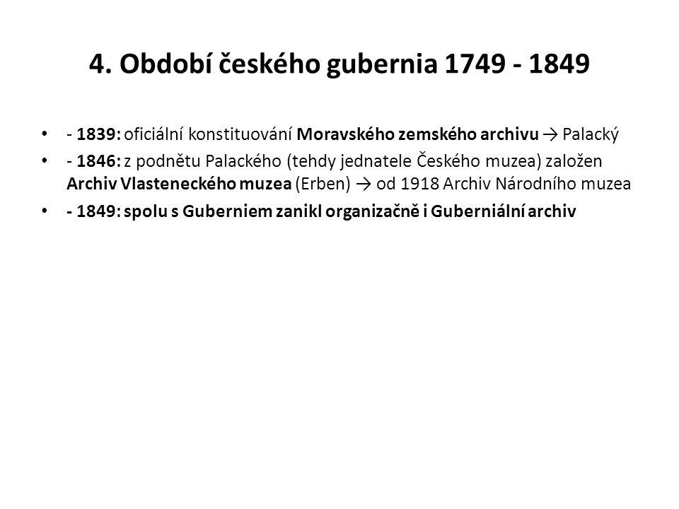 4. Období českého gubernia 1749 - 1849 - 1839: oficiální konstituování Moravského zemského archivu → Palacký - 1846: z podnětu Palackého (tehdy jednat