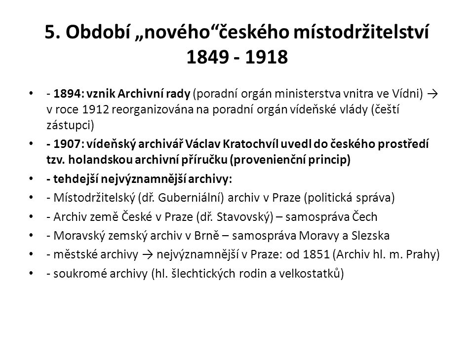 """5. Období """"nového""""českého místodržitelství 1849 - 1918 - 1894: vznik Archivní rady (poradní orgán ministerstva vnitra ve Vídni) → v roce 1912 reorgani"""