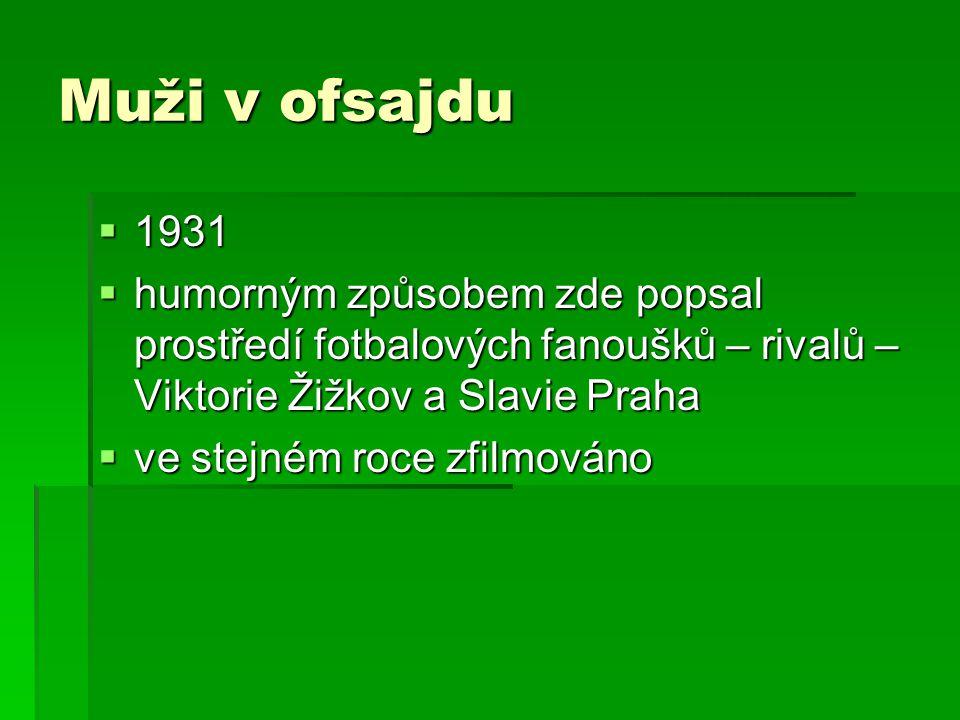 Muži v ofsajdu  1931  humorným způsobem zde popsal prostředí fotbalových fanoušků – rivalů – Viktorie Žižkov a Slavie Praha  ve stejném roce zfilmováno