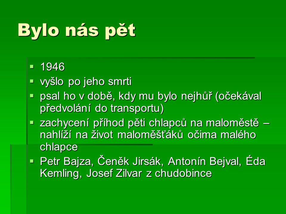 Bylo nás pět  1946  vyšlo po jeho smrti  psal ho v době, kdy mu bylo nejhůř (očekával předvolání do transportu)  zachycení příhod pěti chlapců na maloměstě – nahlíží na život maloměšťáků očima malého chlapce  Petr Bajza, Čeněk Jirsák, Antonín Bejval, Éda Kemling, Josef Zilvar z chudobince