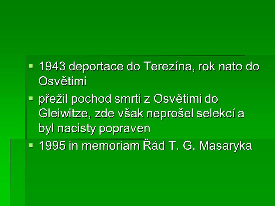  1943 deportace do Terezína, rok nato do Osvětimi  přežil pochod smrti z Osvětimi do Gleiwitze, zde však neprošel selekcí a byl nacisty popraven  1995 in memoriam Řád T.