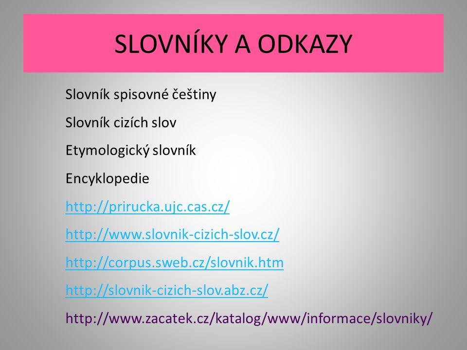 SLOVNÍKY A ODKAZY Slovník spisovné češtiny Slovník cizích slov Etymologický slovník Encyklopedie http://prirucka.ujc.cas.cz/ http://www.slovnik-cizich-slov.cz/ http://corpus.sweb.cz/slovnik.htm http://slovnik-cizich-slov.abz.cz/ http://www.zacatek.cz/katalog/www/informace/slovniky/