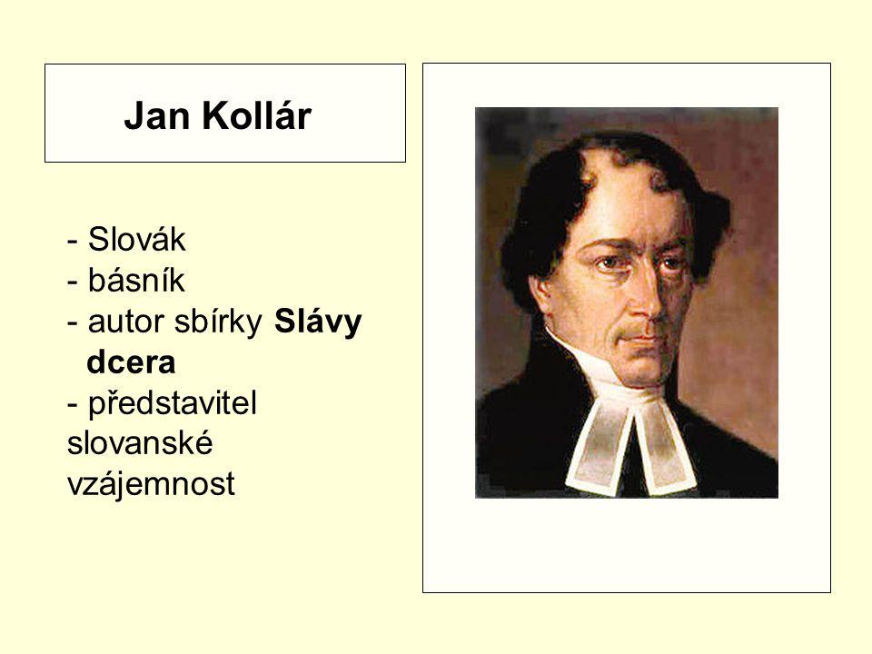 - Slovák - básník - autor sbírky Slávy dcera - představitel slovanské vzájemnost Jan Kollár