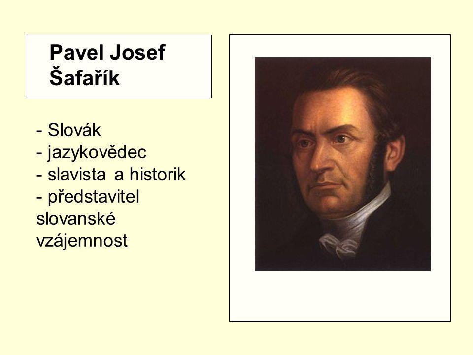 - Slovák - jazykovědec - slavista a historik - představitel slovanské vzájemnost Pavel Josef Šafařík