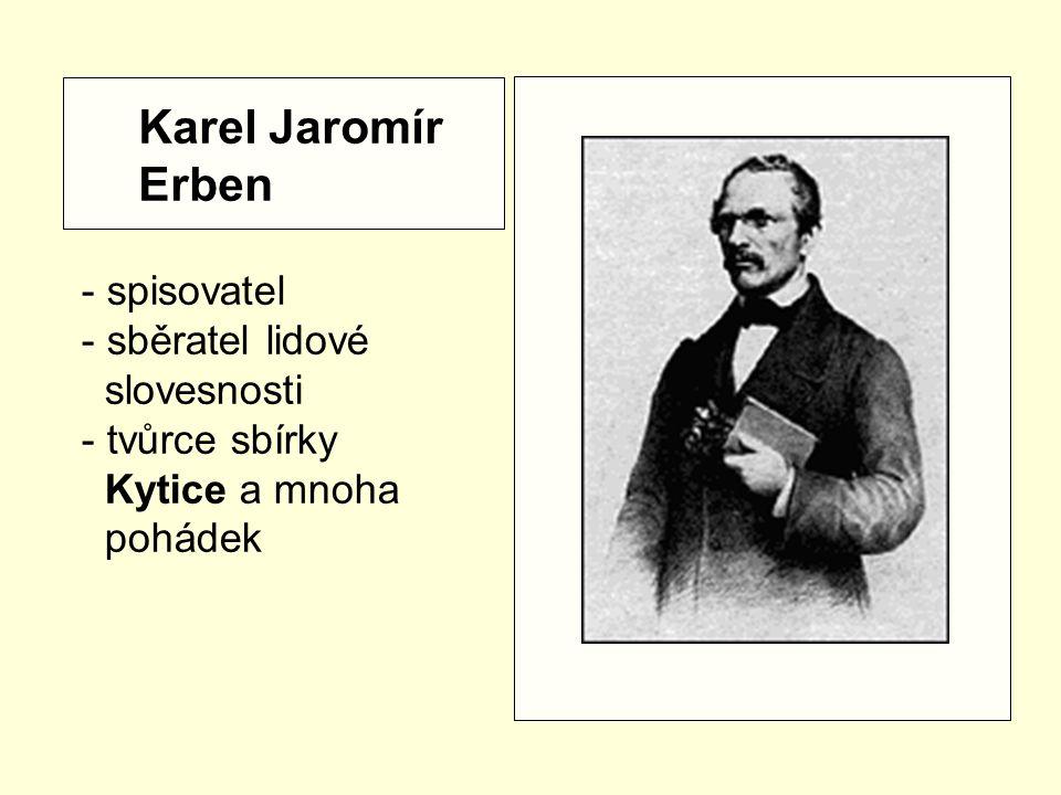 Karel Jaromír Erben - spisovatel - sběratel lidové slovesnosti - tvůrce sbírky Kytice a mnoha pohádek