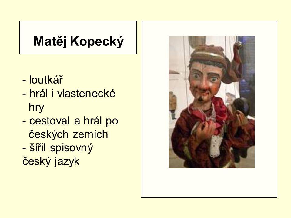 Matěj Kopecký - loutkář - hrál i vlastenecké hry - cestoval a hrál po českých zemích - šířil spisovný český jazyk