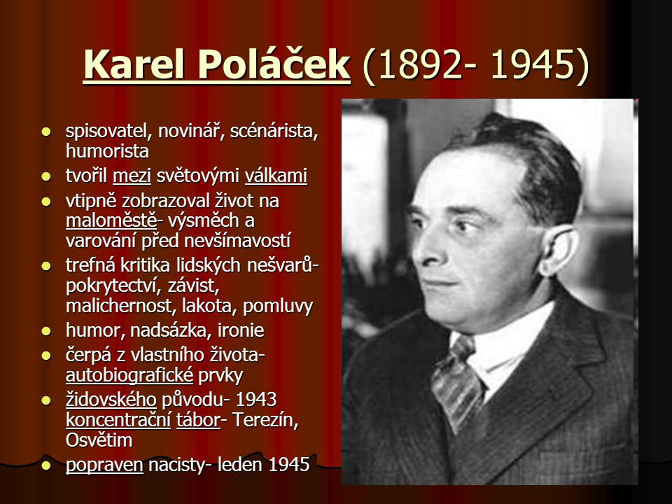 Karel Poláček (1892- 1945) spisovatel, novinář, scénárista, humorista spisovatel, novinář, scénárista, humorista tvořil mezi světovými válkami tvořil