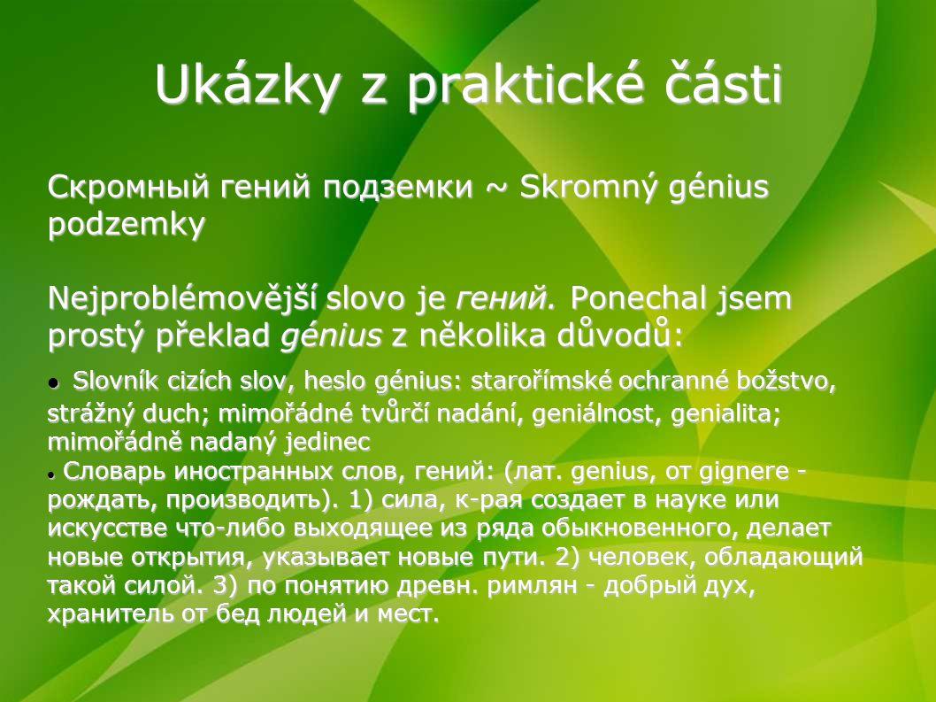 Ukázky z praktické části Скромный гений подземки ~ Skromný génius podzemky Nejproblémovější slovo je гений. Ponechal jsem prostý překlad génius z něko
